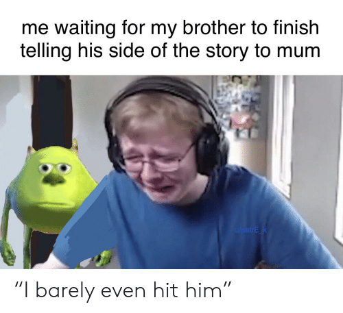 """Dank Memes, Waiting..., and Brother: me waiting for my brother to finish  telling his side of the story to mum  u/patrE k """"I barely even hit him"""""""