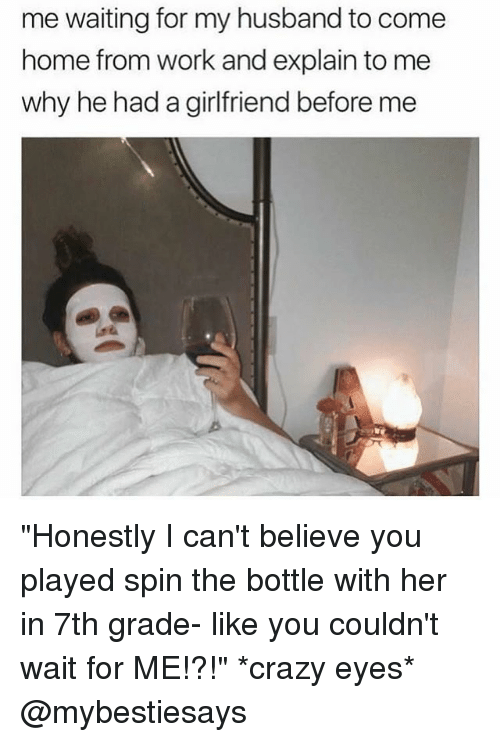 """Crazy, Work, and Home: me waiting for my husband to come  home from work and explain to me  why he had a girlfriend before me """"Honestly I can't believe you played spin the bottle with her in 7th grade- like you couldn't wait for ME!?!"""" *crazy eyes* @mybestiesays"""