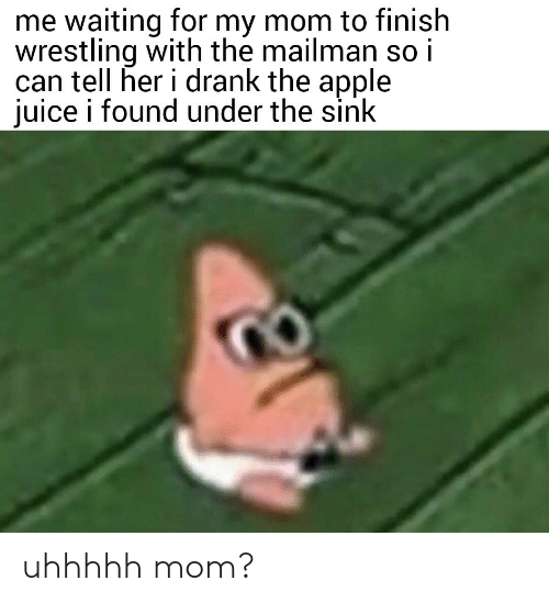 Wrestling: me waiting for my mom to finish  wrestling with the mailman so i  can tell her i drank the apple  juice i found under the sink uhhhhh mom?