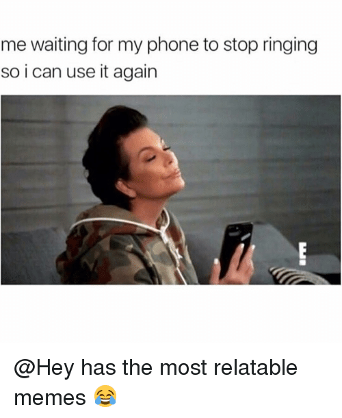 Funny, Memes, and Phone: me waiting for my phone to stop ringing  so i can use it again @Hey has the most relatable memes 😂