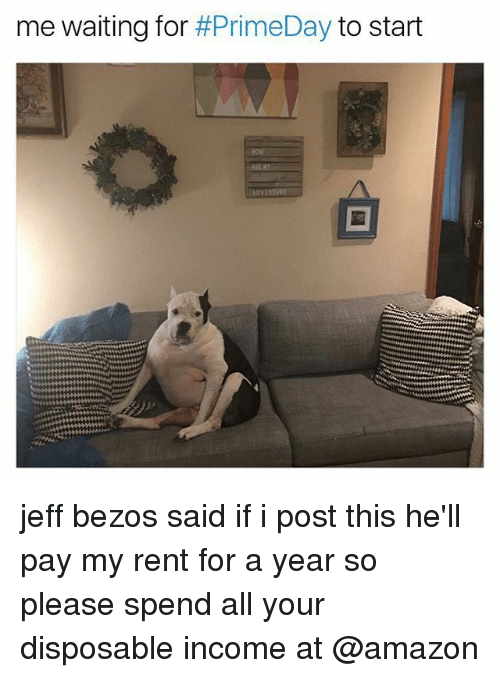 Amazon, Jeff Bezos, and Memes: me waiting for #PrimeDay to start  ADVENTURE jeff bezos said if i post this he'll pay my rent for a year so please spend all your disposable income at @amazon