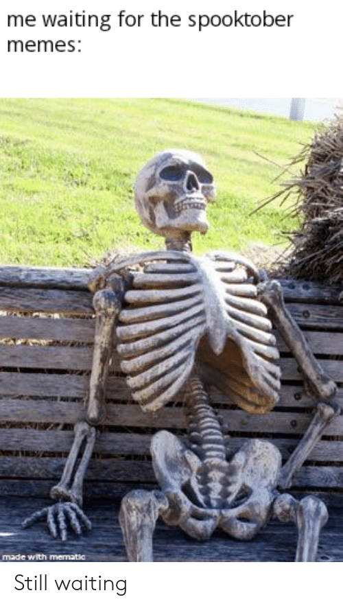 Memes, Waiting..., and Still: me waiting for the spooktober  memes:  made with mematic Still waiting