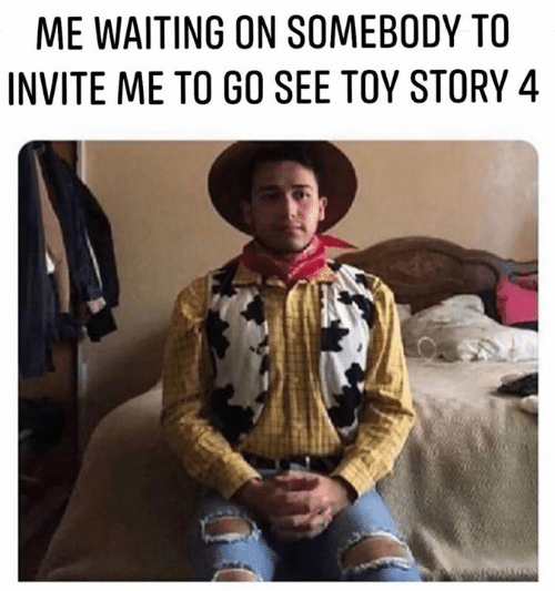 Waiting On: ME WAITING ON SOMEBODY TO  INVITE ME TO GO SEE TOY STORY 4