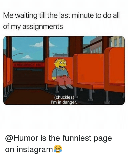 Funny, Instagram, and Waiting...: Me waiting till the last minute to do all  of my assignments  ENERGERCY EX  (chuckles)  I'm in danger. @Humor is the funniest page on instagram😂