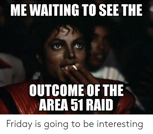 Friday, Reddit, and Waiting...: ME WAITING TO SEE THE  OUTCOME OF THE  AREA 51 RAID Friday is going to be interesting