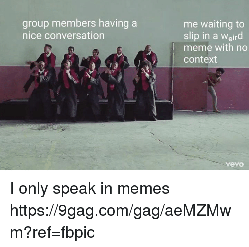 9gag, Dank, and Meme: me waiting to  slip in a Weird  meme with no  context  group members having a  nice conversation  vevo I only speak in memes https://9gag.com/gag/aeMZMwm?ref=fbpic