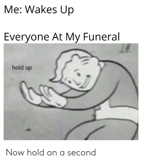 Reddit, Funeral, and Now: Me: Wakes Up  Everyone At My Funeral  hold up Now hold on a second