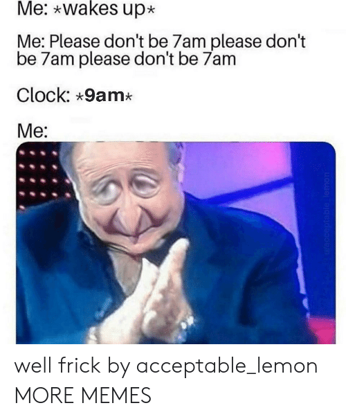 lemon: Me: wakes up  Me: Please don't be 7am please don't  be 7am please don't be 7am  Clock: 9am*  Me:  Wacceptable lemon well frick by acceptable_lemon MORE MEMES
