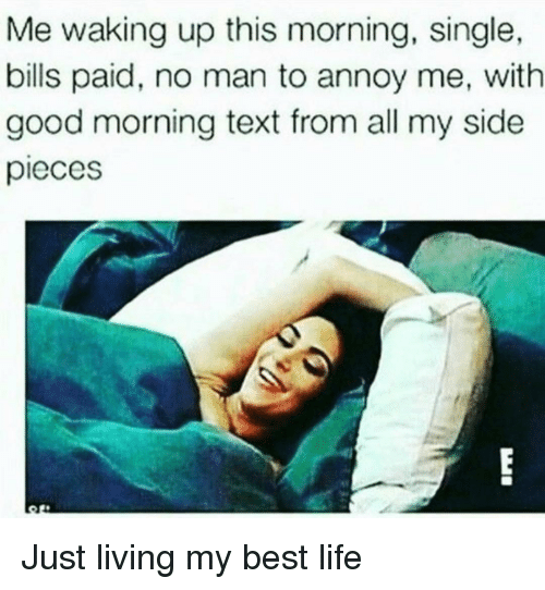 Life, Good Morning, and Best: Me waking up this morning, single,  bills paid, no man to annoy me, with  good morning text from all my side  pieces Just living my best life