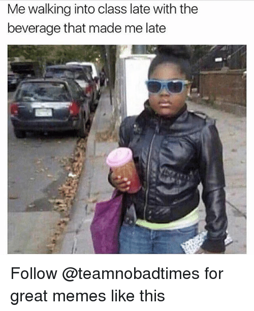 Great Meme: Me walking into class late with the  beverage that made me late Follow @teamnobadtimes for great memes like this