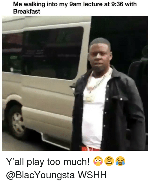 Memes, Too Much, and Wshh: Me walking into my 9am lecture at 9:36 with  Breakfast Y'all play too much! 😳😩😂 @BlacYoungsta WSHH