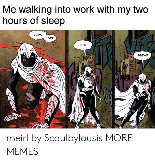 Dank, Memes, and Target: Me walking into work with my two  hours of sleep  LETS  GET  THIS  BREAD  ACK  Moon Knight-core  R meirl by Scaulbylausis MORE MEMES