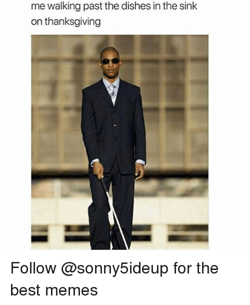 Memes, Thanksgiving, and Best: me walking past the dishes in the sink  on thanksgiving Follow @sonny5ideup for the best memes
