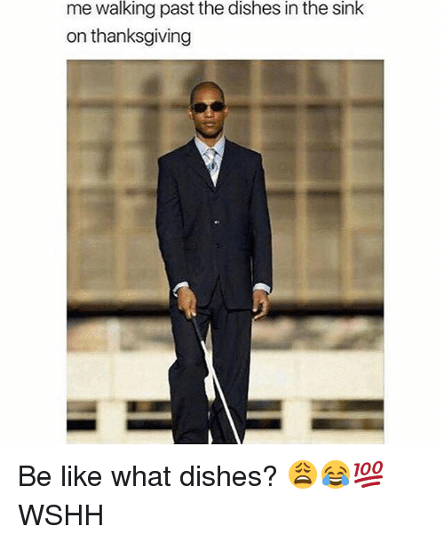 Be Like, Memes, and Thanksgiving: me walking past the dishes in the sink  on thanksgiving Be like what dishes? 😩😂💯 WSHH