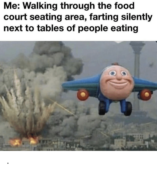 farting: Me: Walking through the food  court seating area, farting silently  next to tables of people eating .
