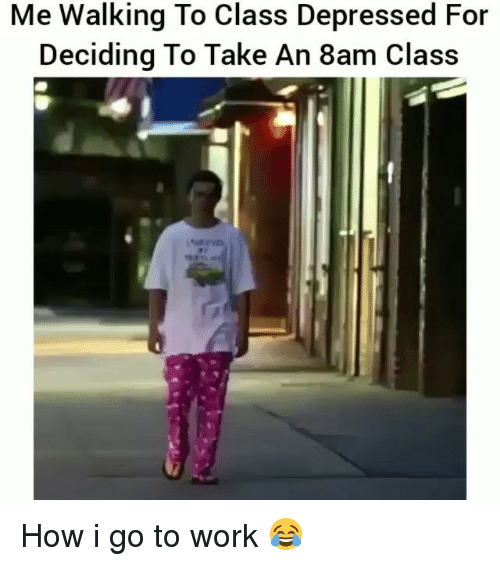 Funny, Work, and How: Me Walking To Class Depressed For  Deciding To Take An 8am Class How i go to work 😂