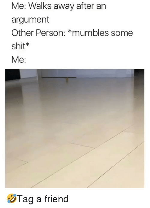 mumbles: Me: Walks away after an  argument  Other Person: *mumbles some  shit*  Me: 🤣Tag a friend
