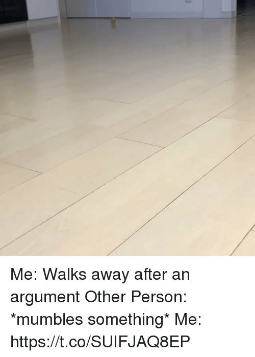 mumbles: Me: Walks away after an argument  Other Person: *mumbles something* Me: https://t.co/SUIFJAQ8EP