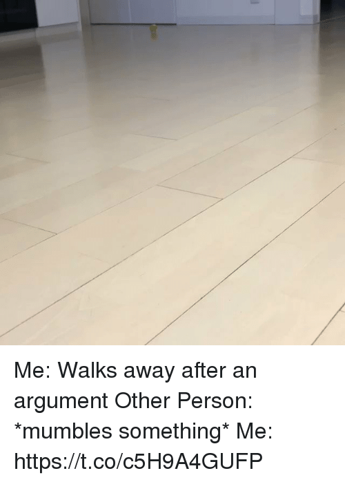 mumbles: Me: Walks away after an argument  Other Person: *mumbles something* Me: https://t.co/c5H9A4GUFP