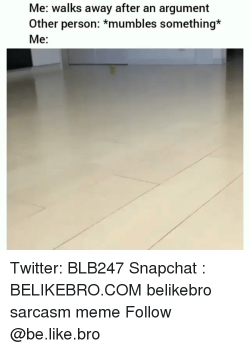 mumbles: Me: walks away after an argument  Other person: *mumbles something*  Me: Twitter: BLB247 Snapchat : BELIKEBRO.COM belikebro sarcasm meme Follow @be.like.bro