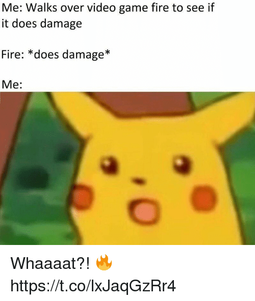 Fire, Video Games, and Game: Me: Walks over video game fire to see if  it does damage  Fire: *does damage*  Me: Whaaaat?! 🔥 https://t.co/lxJaqGzRr4
