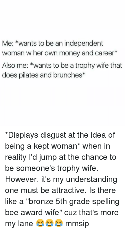 """Memes, Money, and Wife: Me: *wants to be an independent  woman w her own money and career*  Also me: *wants to be a trophy wife that  does pilates and brunches* *Displays disgust at the idea of being a kept woman* when in reality I'd jump at the chance to be someone's trophy wife. However, it's my understanding one must be attractive. Is there like a """"bronze 5th grade spelling bee award wife"""" cuz that's more my lane 😂😂😂 mmsip"""