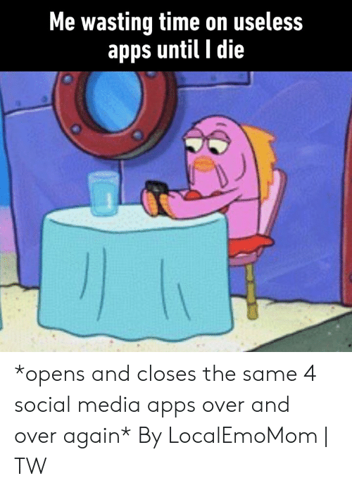 Dank, Social Media, and Apps: Me wasting time on useless  apps until I die *opens and closes the same 4 social media apps over and over again*  By LocalEmoMom | TW