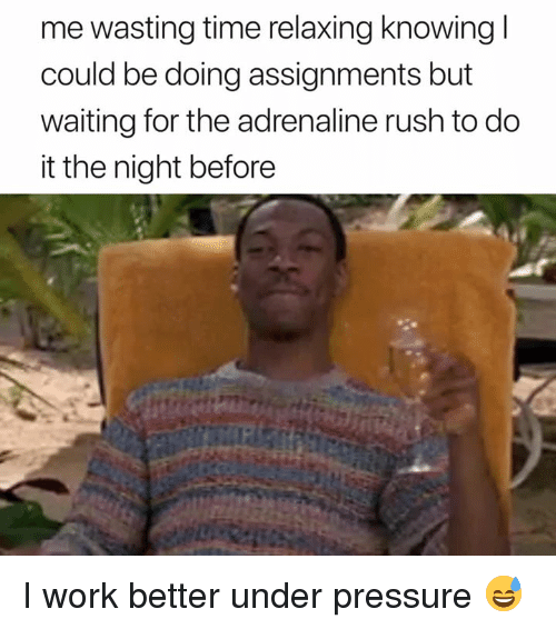 Pressure, Under Pressure, and Work: me wasting time relaxing knowing l  could be doing assignments but  waiting for the adrenaline rush to do  it the night before I work better under pressure 😅