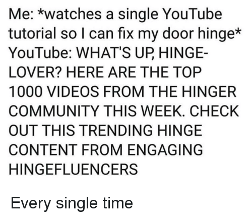 Community, Videos, and youtube.com: Me: *watches a single YouTube  tutorial so l can fix my door hinge*  YouTube: WHAT'S UP HINGE-  LOVER? HERE ARE THE TOP  1000 VIDEOS FROM THE HINGER  COMMUNITY THIS WEEK, CHECK  OUT THIS TRENDING HINGE  CONTENT FROM ENGAGING  HINGEFLUENCERS Every single time