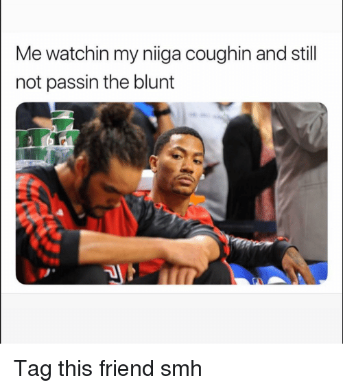 Funny, Smh, and Friend: Me watchin my niiga coughin and still  not passin the blunt Tag this friend smh