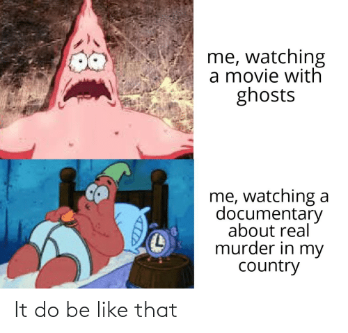 ghosts: me, watching  a movie with  ghosts  me, watching a  documentary  about real  murder in my  country It do be like that