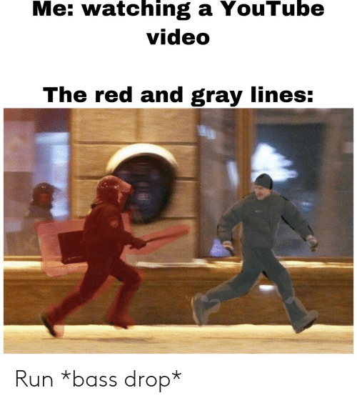 Run, youtube.com, and Video: Me: watching a YouTube  video  The red and gray lines: Run *bass drop*