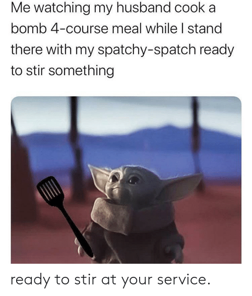 bomb: Me watching my husband cooka  bomb 4-course meal while I stand  there with my spatchy-spatch ready  to stir something ready to stir at your service.