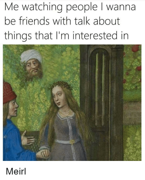 Friends, MeIRL, and People: Me watching people I wanna  be friends with talk about  things that I'm interested in Meirl