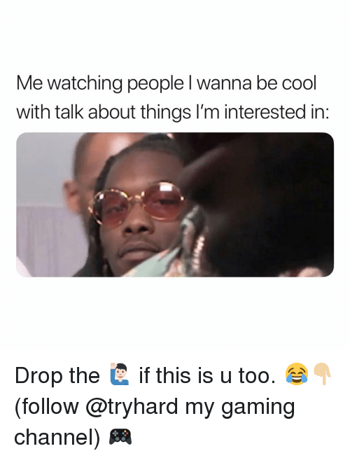 Funny, Cool, and Gaming: Me watching people l wanna be cool  with talk about things I'm interested in Drop the 🙋🏻♂️ if this is u too. 😂👇🏼 (follow @tryhard my gaming channel) 🎮