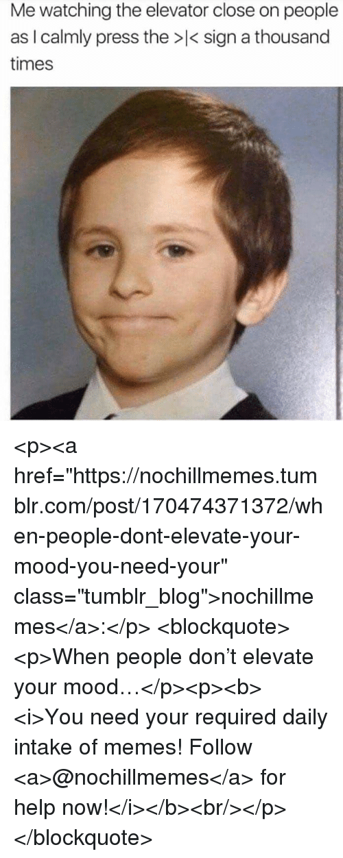 """elevate: Me watching the elevator close on people  as I calmly press the > sign a thousand  times <p><a href=""""https://nochillmemes.tumblr.com/post/170474371372/when-people-dont-elevate-your-mood-you-need-your"""" class=""""tumblr_blog"""">nochillmemes</a>:</p>  <blockquote><p>When people don't elevate your mood…</p><p><b><i>You need your required daily intake of memes! Follow <a>@nochillmemes</a> for help now!</i></b><br/></p></blockquote>"""
