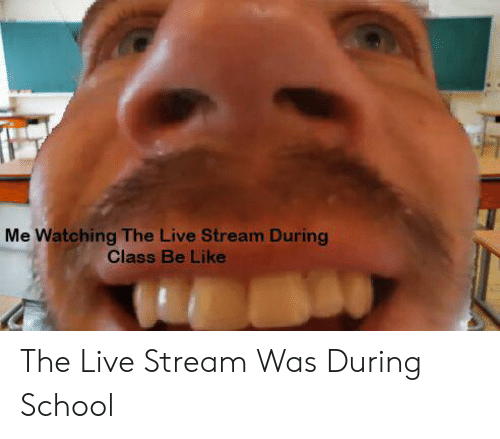 Be Like, School, and Live: Me Watching The Live Stream During  Class Be Like The Live Stream Was During School