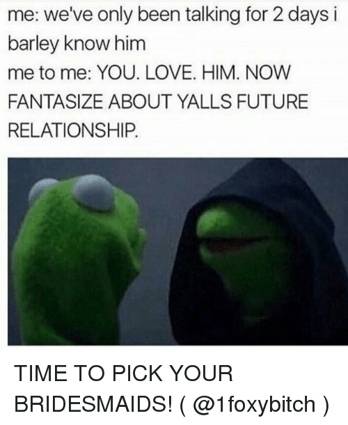 Future, Love, and Bridesmaids: me: we've only been talking for 2 days i  barley know him  me to me: YOU. LOVE. HIM. NOW  FANTASIZE ABOUT YALLS FUTURE  RELATIONSHIP. TIME TO PICK YOUR BRIDESMAIDS! ( @1foxybitch )