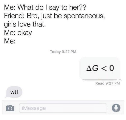 Girls, Love, and Wtf: Me: What do I say to her??  Friend: Bro, just be spontaneous,  girls love that.  Me: okay  Me:  Today 9:27 PM  AG <0  Read 9:27 PM  wtf  OiMessage