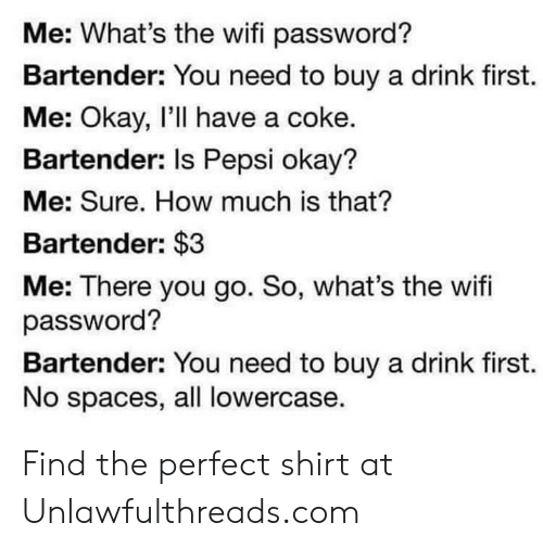 Memes, Pepsi, and Okay: Me: What's the wifi password?  Bartender: You need to buy a drink first.  Me: Okay, I'll have a coke.  Bartender: Is Pepsi okay?  Me: Sure. How much is that?  Bartender: $3  Me: There you go. So, what's the wifi  password?  Bartender: You need to buy a drink first.  No spaces, all lowercase. Find the perfect shirt at Unlawfulthreads.com