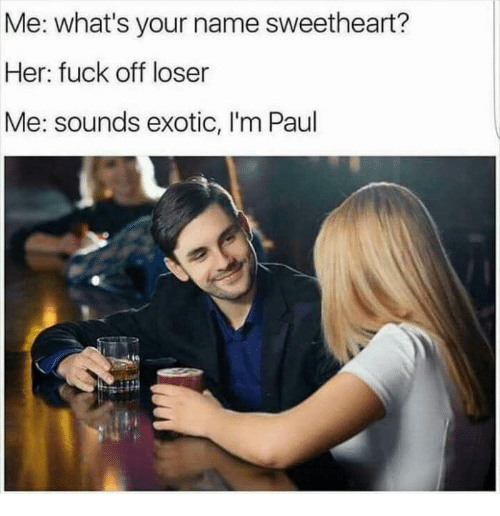 Sweethearted: Me: what's your name sweetheart?  Her: fuck off loser  Me: sounds exotic, I'm Paul