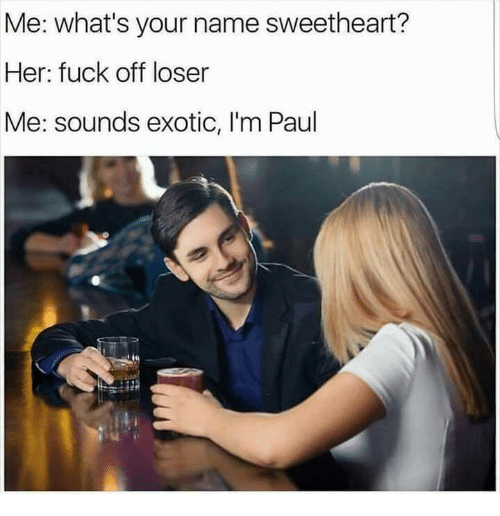 Fuck, Her, and Paul: Me: what's your name sweetheart?  Her: fuck off loser  Me: sounds exotic, I'm Paul