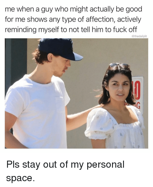 Memes, Fuck, and Good: me when a guy who might actually be good  for me shows any type of affection, actively  reminding myself to not tell him to fuck off  @thedailylit  i: Pls stay out of my personal space.