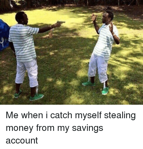 steal money: Me when i catch myself stealing money from my savings account