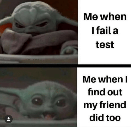 FAIL: Me when  I fail a  test  Me when I  find out  my friend  did too