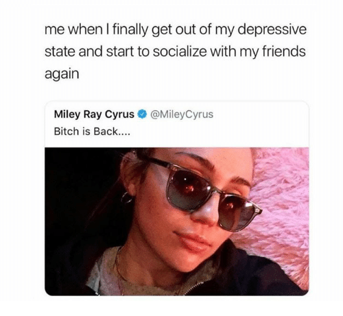 Bitch, Friends, and Miley Cyrus: me when I finally get out of my depressive  state and start to socialize with my friends  again  Miley Ray Cyrus  Bitch is Back...  @MileyCyrus