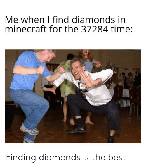 minecraft: Me when I find diamonds in  minecraft for the 37284 time: Finding diamonds is the best