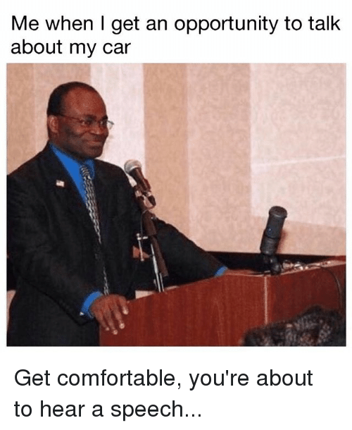 Comfortable, Memes, and Opportunity: Me when I get an opportunity to talk  about my car Get comfortable, you're about to hear a speech...