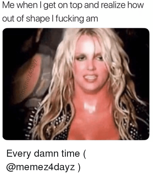 Fucking, Time, and Girl Memes: Me when I get on top and realize how  out of shape l fucking am Every damn time ( @memez4dayz )