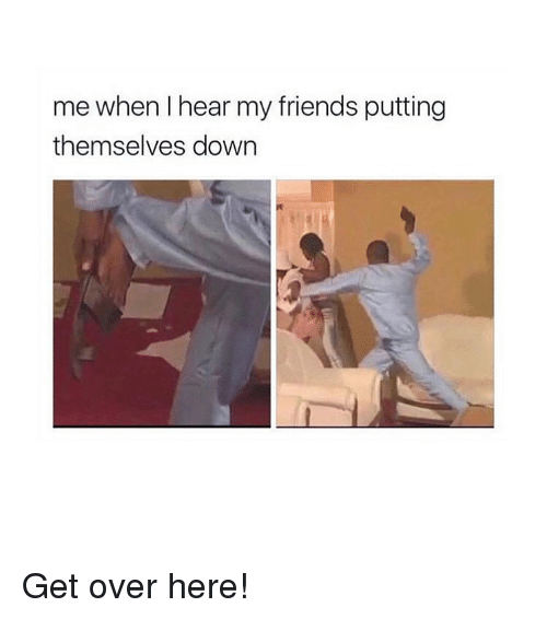 Friends, Memes, and 🤖: me when I hear my friends putting  themselves down Get over here!